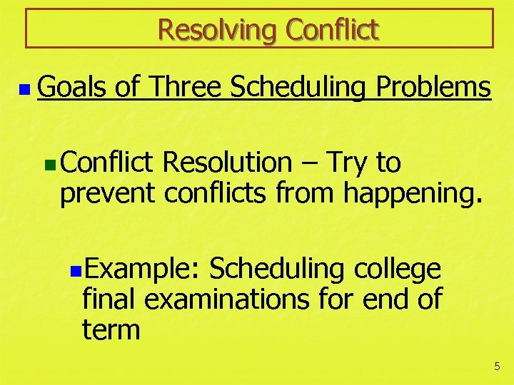 Resolving Conflict n Goals of Three Scheduling Problems n Conflict Resolution – Try to