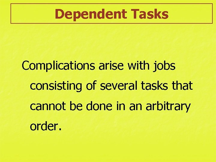 Dependent Tasks Complications arise with jobs consisting of several tasks that cannot be done