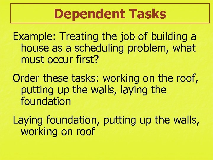 Dependent Tasks Example: Treating the job of building a house as a scheduling problem,