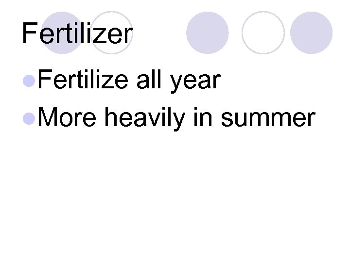 Fertilizer l. Fertilize all year l. More heavily in summer