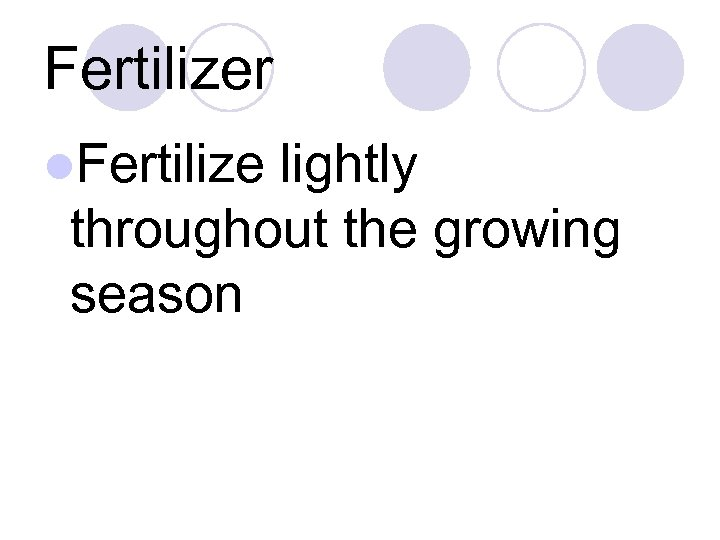 Fertilizer l. Fertilize lightly throughout the growing season