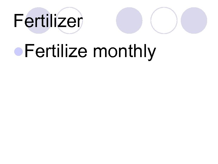 Fertilizer l. Fertilize monthly