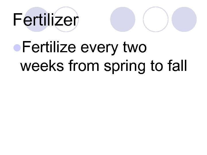 Fertilizer l. Fertilize every two weeks from spring to fall