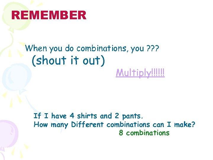 REMEMBER When you do combinations, you ? ? ? (shout it out) Multiply!!!!!! If