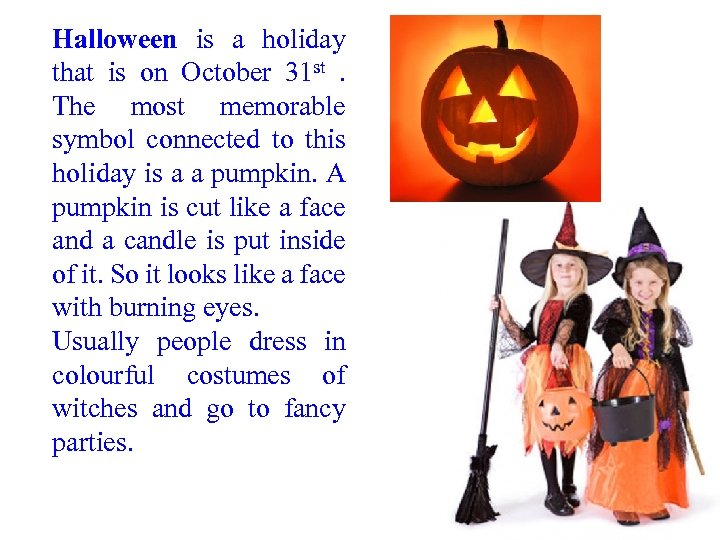 Halloween is a holiday that is on October 31 st. The most memorable symbol