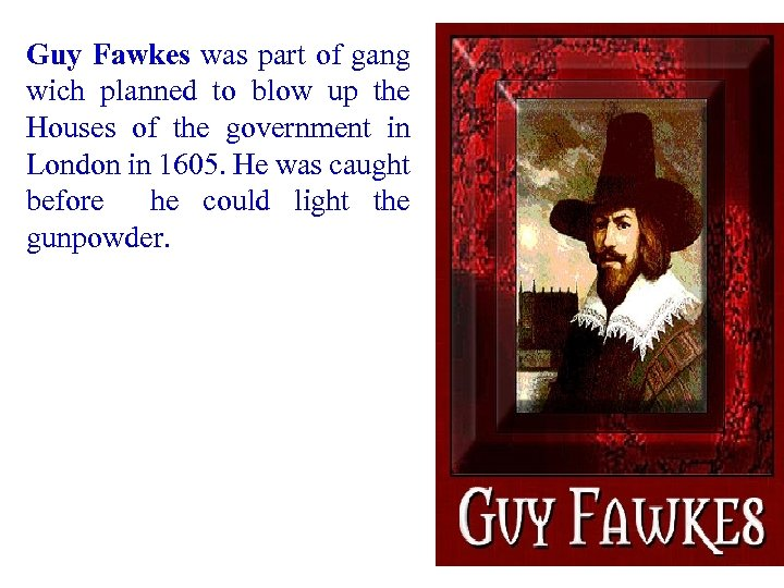 Guy Fawkes was part of gang wich planned to blow up the Houses of