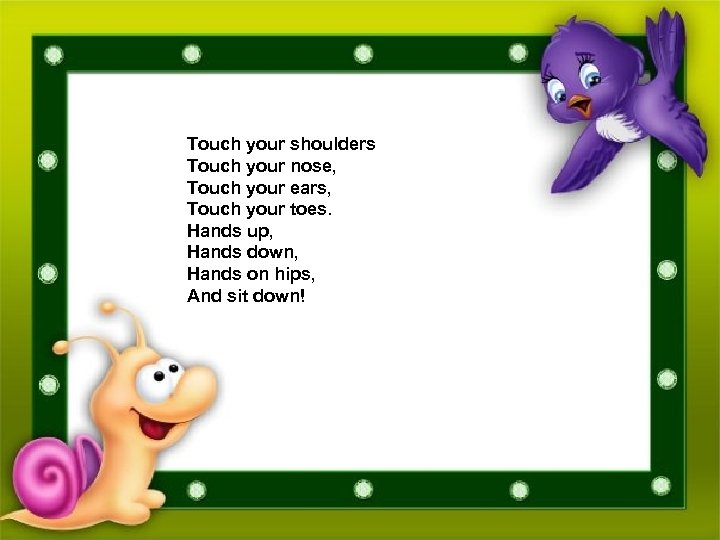 Touch your shoulders Touch your nose, Touch your ears, Touch your toes. Hands up,