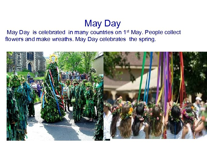 May Day is celebrated in many countries on 1 st May. People collect flowers