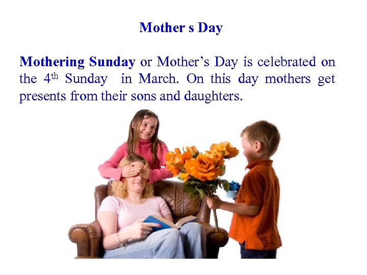 Mother s Day Mothering Sunday or Mother's Day is celebrated on the 4 th