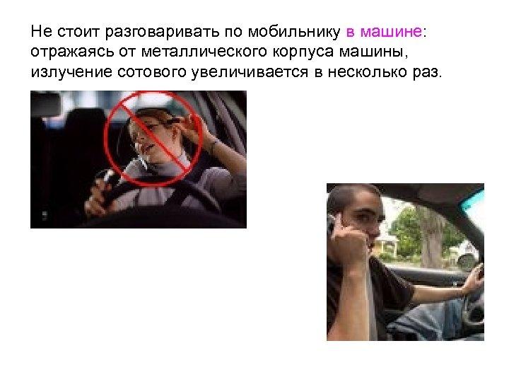 Не стоит разговаривать по мобильнику в машине: отражаясь от металлического корпуса машины, излучение сотового