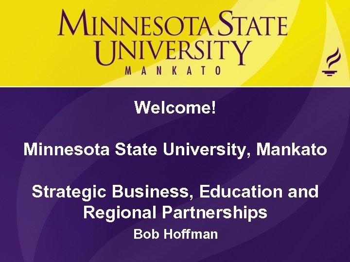 Welcome! Minnesota State University, Mankato Strategic Business, Education and Regional Partnerships Bob Hoffman