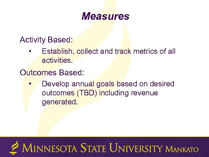 Measures Activity Based: • Establish, collect and track metrics of all activities. Outcomes Based: