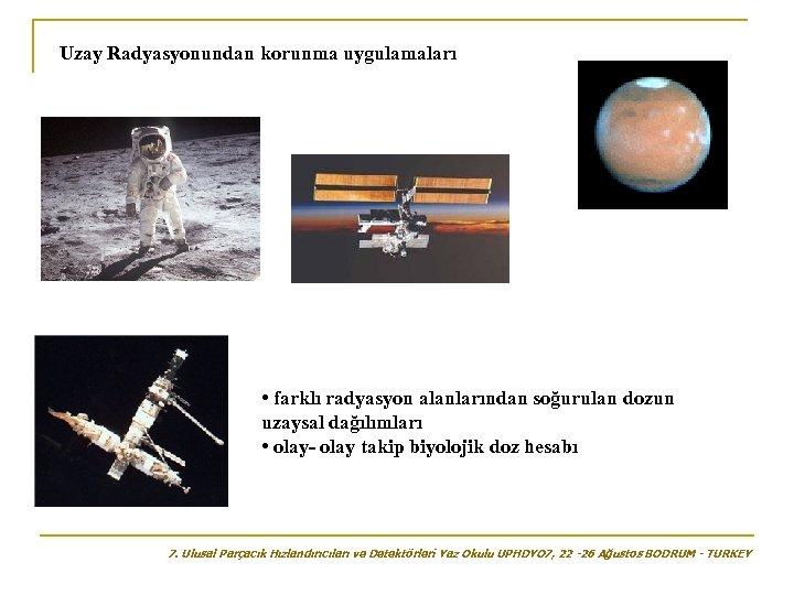 Uzay Radyasyonundan korunma uygulamaları • farklı radyasyon alanlarından soğurulan dozun uzaysal dağılımları • olay-
