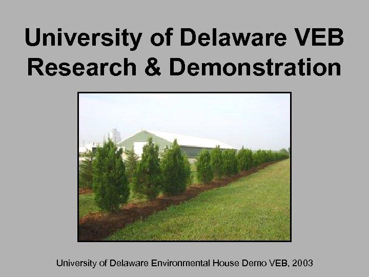 University of Delaware VEB Research & Demonstration University of Delaware Environmental House Demo VEB,