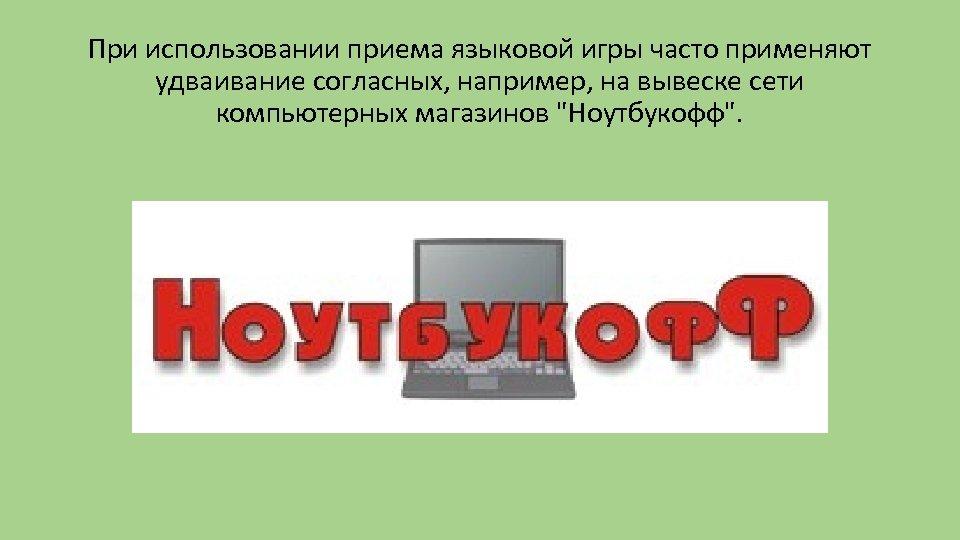 При использовании приема языковой игры часто применяют удваивание согласных, например, на вывеске сети компьютерных