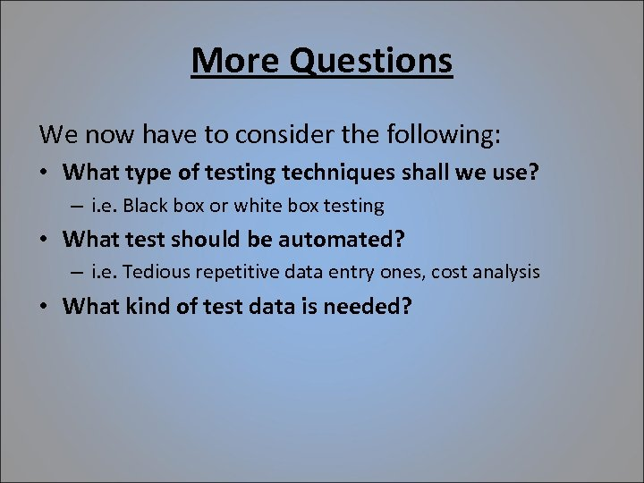 More Questions We now have to consider the following: • What type of testing