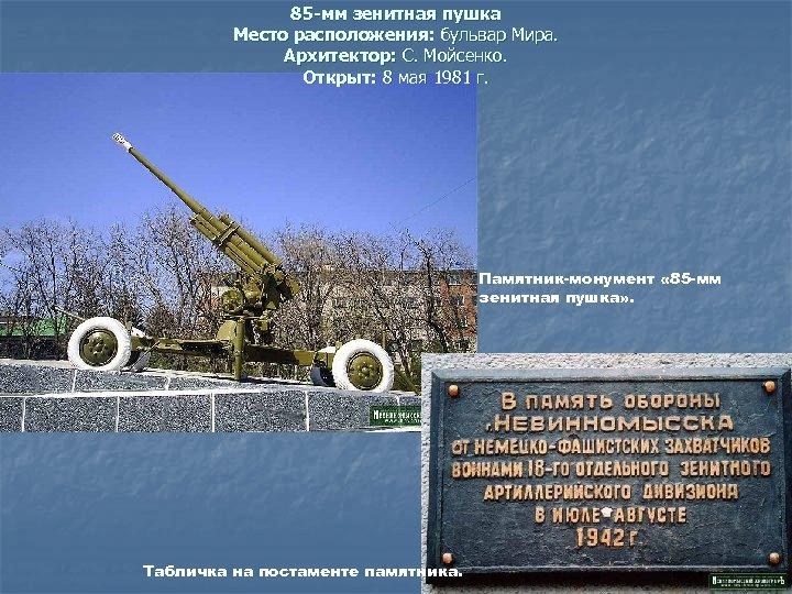 85 -мм зенитная пушка Место расположения: бульвар Мира. Архитектор: С. Мойсенко. Открыт: 8 мая