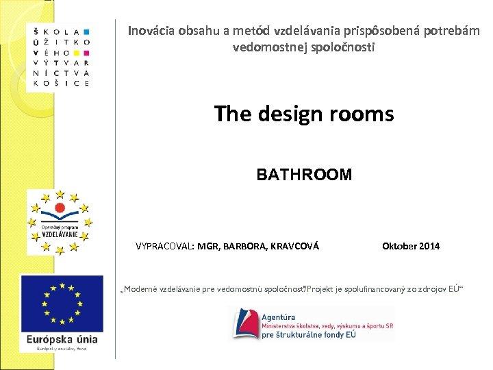 Inovácia obsahu a metód vzdelávania prispôsobená potrebám vedomostnej spoločnosti The design rooms BATHROOM VYPRACOVAL: