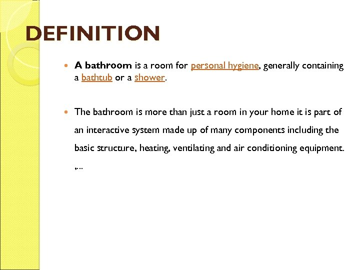 DEFINITION A bathroom is a room for personal hygiene, generally containing a bathtub or