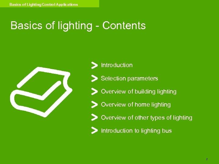 Basics of Lighting Control Applications Basics of lighting - Contents Introduction Selection parameters Overview