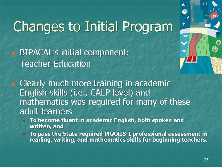 Changes to Initial Program n n BIPACAL's initial component: Teacher-Education Clearly much more training
