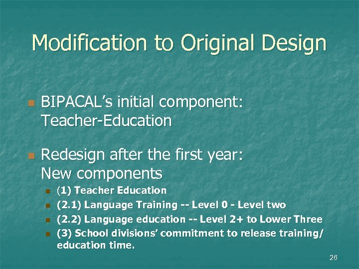 Modification to Original Design n n BIPACAL's initial component: Teacher-Education Redesign after the first
