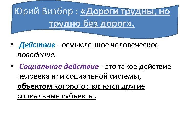 Юрий Визбор : «Дороги трудны, но трудно без дорог» . • Действие - осмысленное