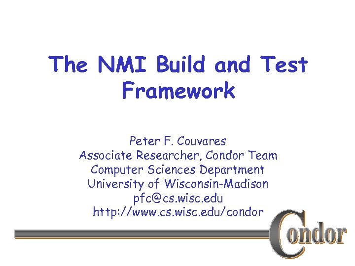 The NMI Build and Test Framework Peter F. Couvares Associate Researcher, Condor Team Computer