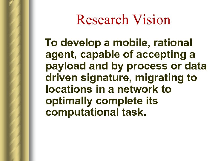 Research Vision To develop a mobile, rational agent, capable of accepting a payload and