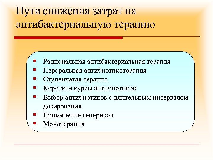 Пути снижения затрат на антибактериальную терапию § § § § Рациональная антибактериальная терапия Пероральная