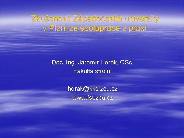 Zkušenosti Západočeské univerzity v Plzni ze spolupráce z praxí Doc. Ing. Jaromír Horák, CSc.