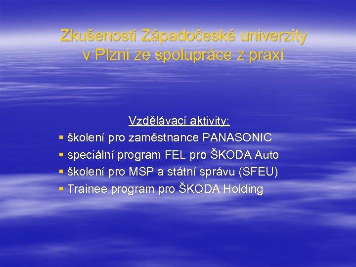 Zkušenosti Západočeské univerzity v Plzni ze spolupráce z praxí Vzdělávací aktivity: § školení pro