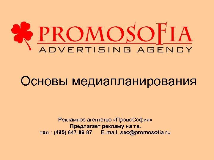 Основы медиапланирования Рекламное агентство «Промо. София» Предлагает рекламу на тв. тел. : (495) 647