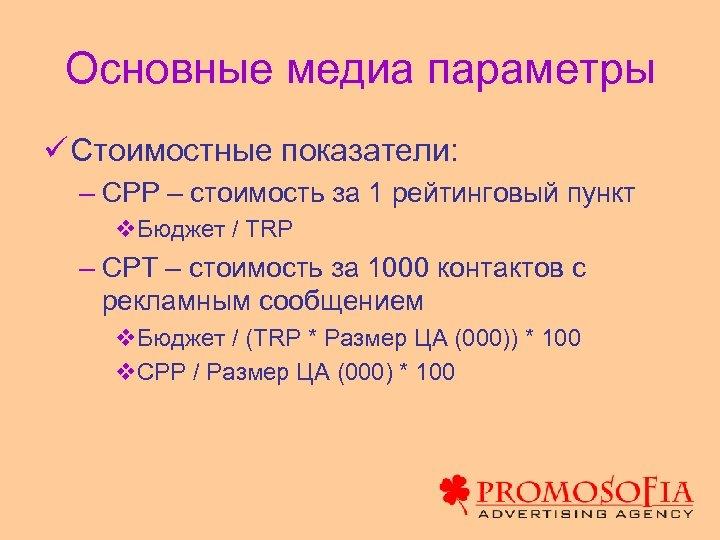 Основные медиа параметры ü Стоимостные показатели: – CPP – стоимость за 1 рейтинговый пункт