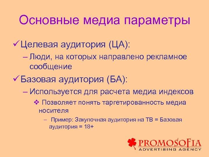 Основные медиа параметры ü Целевая аудитория (ЦА): – Люди, на которых направлено рекламное сообщение