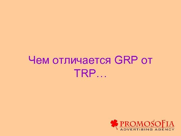Чем отличается GRP от TRP…