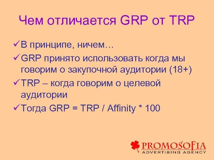 Чем отличается GRP от TRP ü В принципе, ничем… ü GRP принято использовать когда