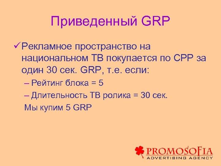 Приведенный GRP ü Рекламное пространство на национальном ТВ покупается по СРР за один 30