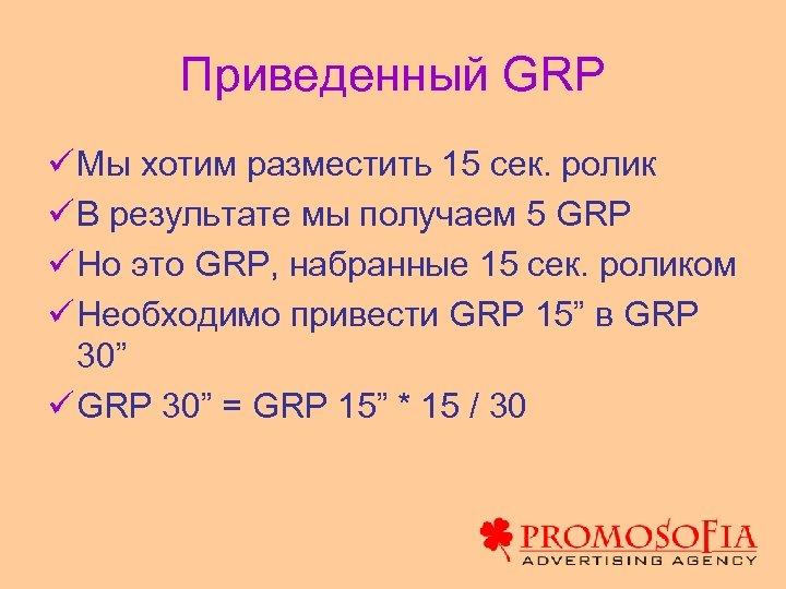 Приведенный GRP ü Мы хотим разместить 15 сек. ролик ü В результате мы получаем