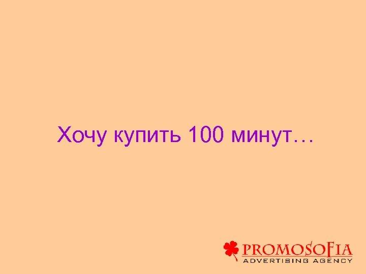 Хочу купить 100 минут…