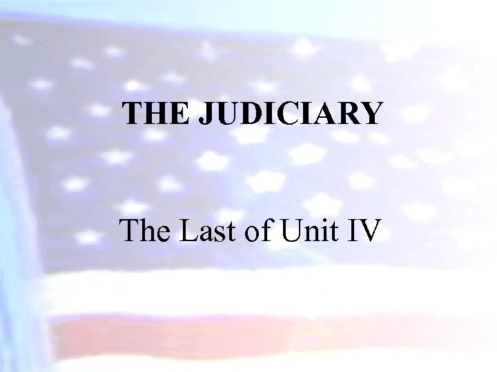 THE JUDICIARY The Last of Unit IV
