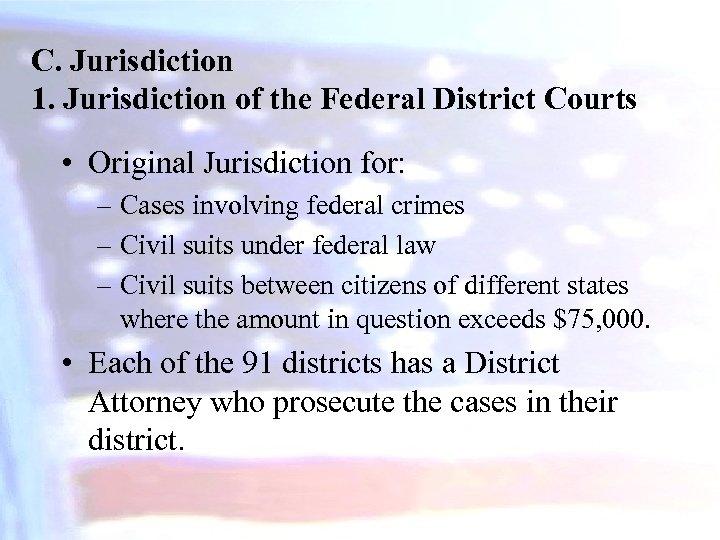 C. Jurisdiction 1. Jurisdiction of the Federal District Courts • Original Jurisdiction for: –