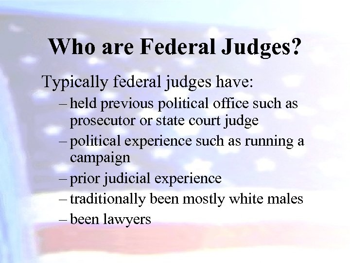 Who are Federal Judges? Typically federal judges have: – held previous political office such