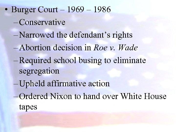 • Burger Court – 1969 – 1986 – Conservative – Narrowed the defendant's