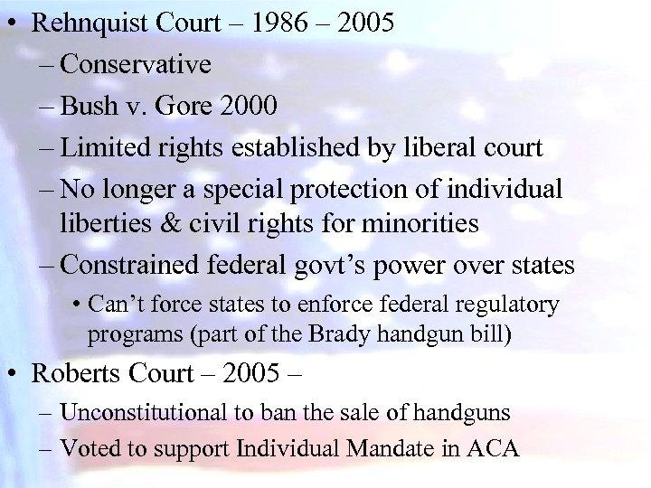 • Rehnquist Court – 1986 – 2005 – Conservative – Bush v. Gore