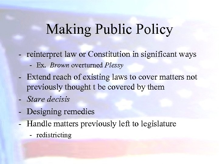 Making Public Policy - reinterpret law or Constitution in significant ways - Ex. Brown