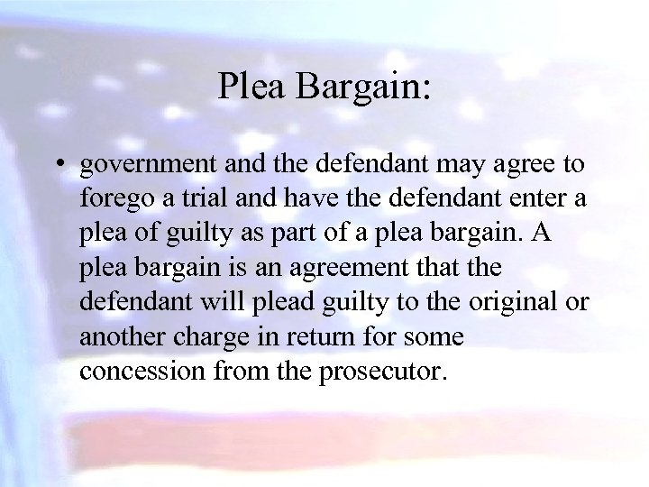 Plea Bargain: • government and the defendant may agree to forego a trial and