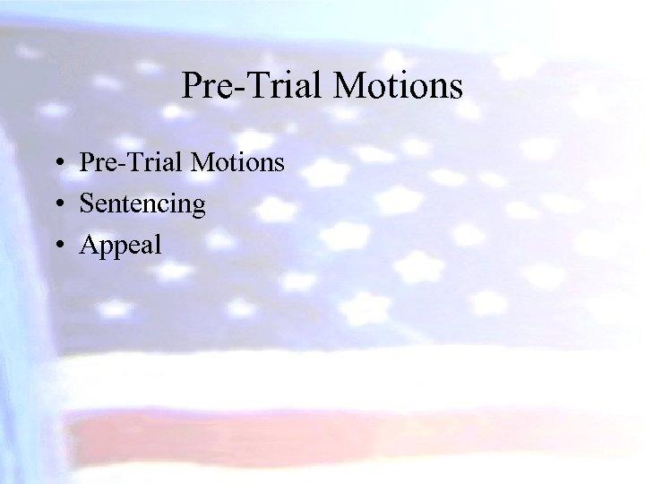 Pre-Trial Motions • Sentencing • Appeal