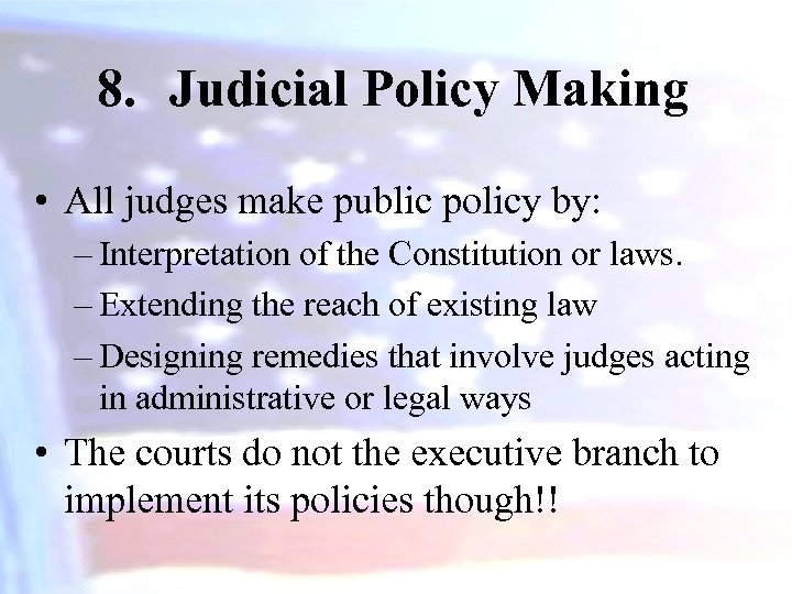 8. Judicial Policy Making • All judges make public policy by: – Interpretation of