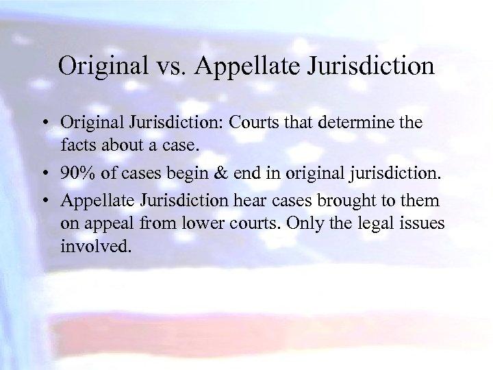 Original vs. Appellate Jurisdiction • Original Jurisdiction: Courts that determine the facts about a